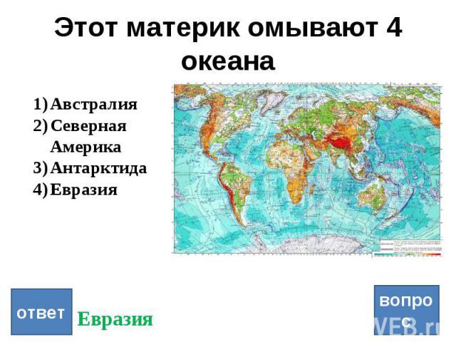 Этот материк омывают 4 океана ответ вопрос Австралия Северная Америка Антарктида Евразия Евразия