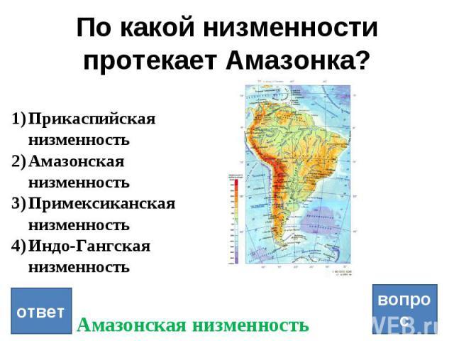 По какой низменности протекает Амазонка? вопрос ответ Прикаспийская низменность Амазонская низменность Примексиканская низменность Индо-Гангская низменность Амазонская низменность