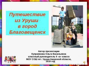 Путешествие из Уруши в город БлаговещенскАвтор презентацииКуприянова Ольга Васил