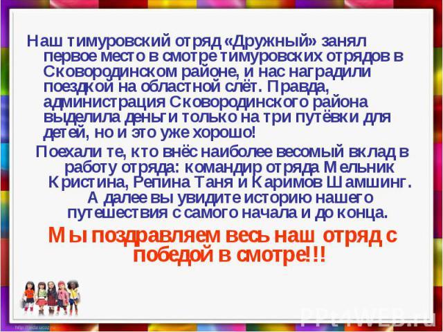 Наш тимуровский отряд «Дружный» занял первое место в смотре тимуровских отрядов в Сковородинском районе, и нас наградили поездкой на областной слёт. Правда, администрация Сковородинского района выделила деньги только на три путёвки для детей, но и э…