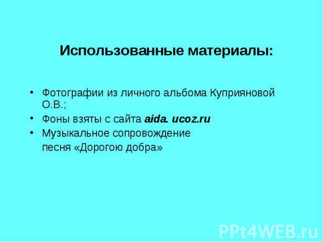 Использованные материалы:Фотографии из личного альбома Куприяновой О.В.;Фоны взяты с сайта aida. ucoz.ruМузыкальное сопровождение песня «Дорогою добра»