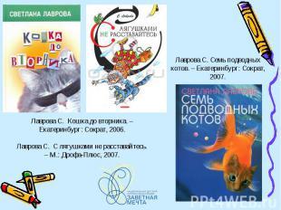 Лаврова С. Семь подводных котов. – Екатеринбург: Сократ, 2007. Лаврова С. Кошка