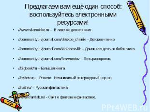 Предлагаем вам ещё один способ: воспользуйтесь электронными ресурсами! //www.vla