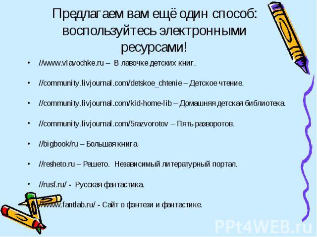Предлагаем вам ещё один способ: воспользуйтесь электронными ресурсами! //www.vlavochke.ru – В лавочке детских книг. //community.livjournal.com/detskoe_chtenie – Детское чтение. //community.livjournal.com/kid-home-lib – Домашняя детская библиотека. /…