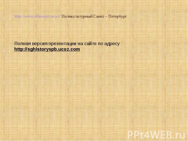 http://www.ethnospb.ru/p4/ Поликультурный Санкт – Петербург Полная версия презентации на сайте по адресу http://sghistoryspb.ucoz.com