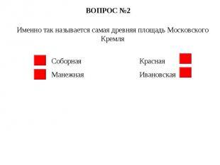 ВОПРОС №2 Именно так называется самая древняя площадь Московского Кремля Соборна