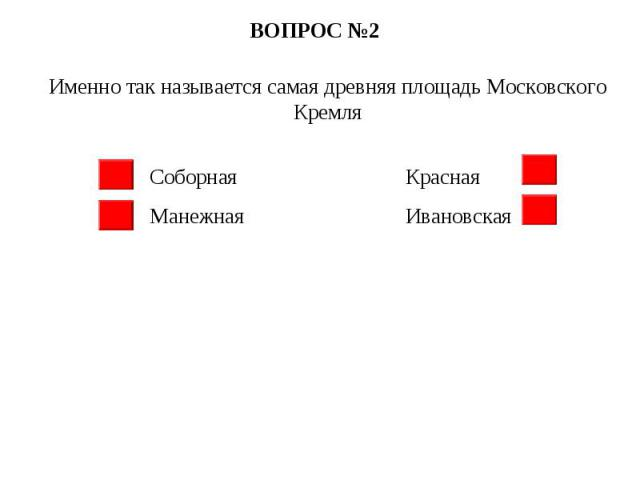 ВОПРОС №2 Именно так называется самая древняя площадь Московского Кремля Соборная Красная Манежная Ивановская