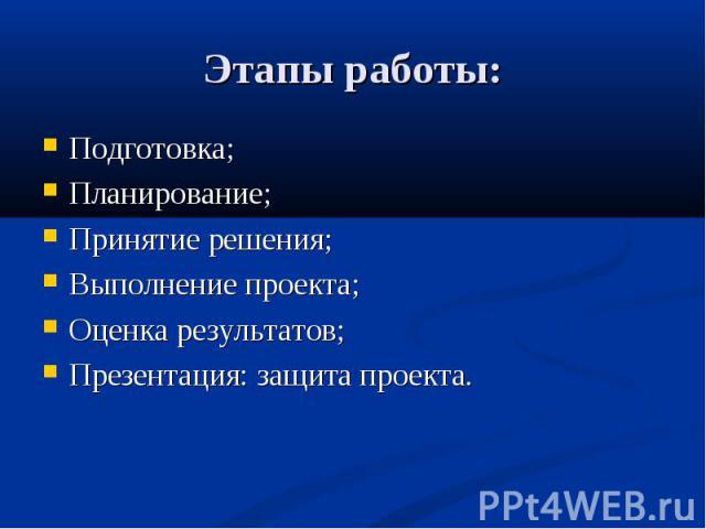 Этапы работы: Подготовка; Планирование; Принятие решения; Выполнение проекта; Оценка результатов; Презентация: защита проекта.