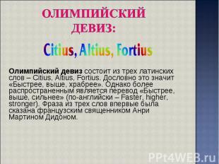 Олимпийский девиз состоит из трех латинских слов – Citius, Altius, Fortius. Досл