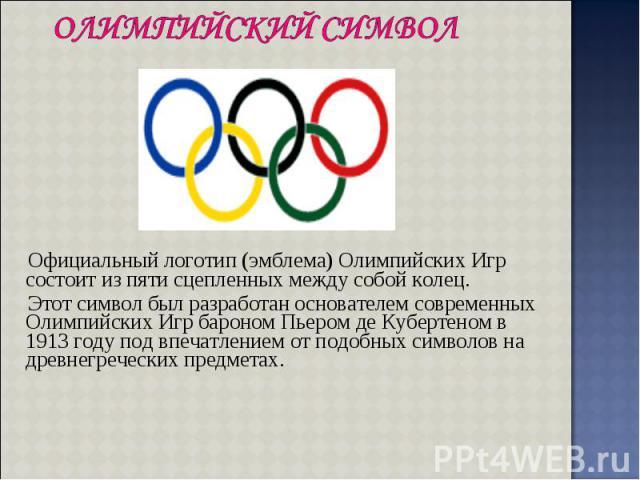 Официальный логотип (эмблема) Олимпийских Игр состоит из пяти сцепленных между собой колец. Официальный логотип (эмблема) Олимпийских Игр состоит из пяти сцепленных между собой колец. Этот символ был разработан основателем современных Олимпийских Иг…