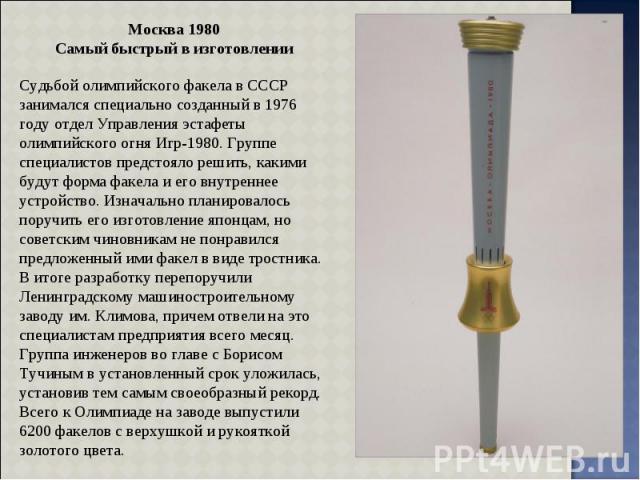 Москва 1980 Самый быстрый в изготовлении Судьбой олимпийского факела в СССР занимался специально созданный в 1976 году отдел Управления эстафеты олимпийского огня Игр-1980. Группе специалистов предстояло решить, какими будут форма факела и его внутр…