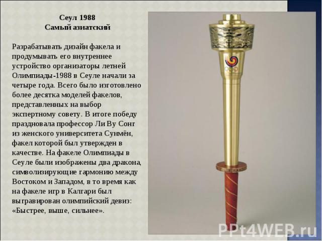 Сеул 1988 Самый азиатский Разрабатывать дизайн факела и продумывать его внутреннее устройство организаторы летней Олимпиады-1988 в Сеуле начали за четыре года. Всего было изготовлено более десятка моделей факелов, представленных на выбор экспертному…