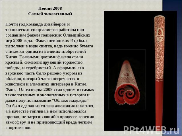 Пекин 2008 Самый экологичный Почти год команда дизайнеров и технических специалистов работала над созданием факела пекинских Олимпийских игр 2008 года. Факел пекинских Игр был выполнен в виде свитка, ведь именно бумага считается одним из великих изо…