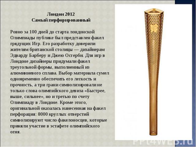 Лондон 2012 Самый перфорированный Ровно за 100 дней до старта лондонской Олимпиады публике был представлен факел грядущих Игр. Его разработку доверили жителям британской столицы — дизайнерам Эдварду Барберу и Джею Осгерби. Для игр в Лондоне дизайнер…