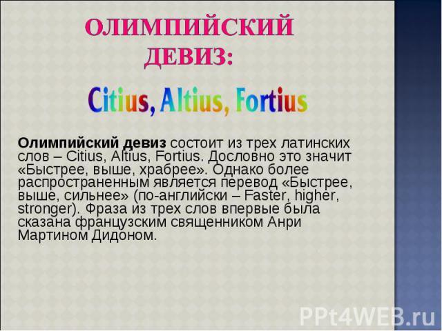 Олимпийский девиз состоит из трех латинских слов – Citius, Altius, Fortius. Дословно это значит «Быстрее, выше, храбрее». Однако более распространенным является перевод «Быстрее, выше, сильнее» (по-английски – Faster, higher, stronger). Фраза из тре…