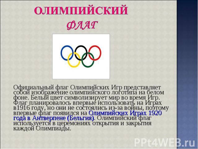 Официальный флаг Олимпийских Игр представляет собой изображение олимпийского логотипа на белом фоне. Белый цвет символизирует мир во время Игр. Флаг планировалось впервые использовать на Играх в1916 году, но они не состоялись из-за войны, поэтому вп…