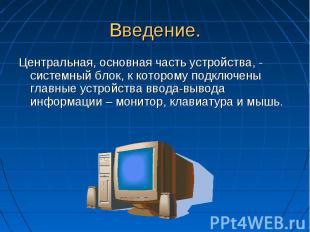 Введение. Центральная, основная часть устройства, - системный блок, к которому п