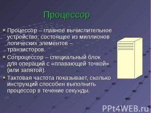 Процессор Процессор – главное вычислительное устройство, состоящее из миллионов