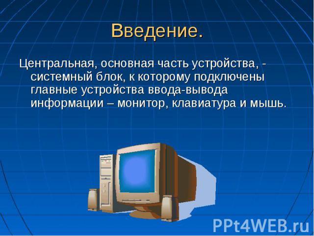 Введение. Центральная, основная часть устройства, - системный блок, к которому подключены главные устройства ввода-вывода информации – монитор, клавиатура и мышь.