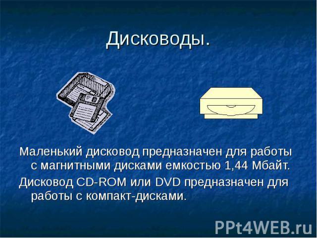 Дисководы. Маленький дисковод предназначен для работы с магнитными дисками емкостью 1,44 Мбайт. Дисковод СD-ROM или DVD предназначен для работы с компакт-дисками.