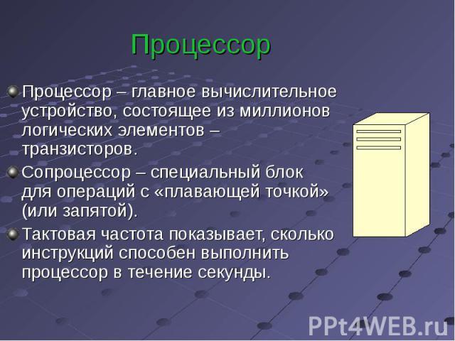 Процессор Процессор – главное вычислительное устройство, состоящее из миллионов логических элементов – транзисторов. Сопроцессор – специальный блок для операций с «плавающей точкой» (или запятой). Тактовая частота показывает, сколько инструкций спос…