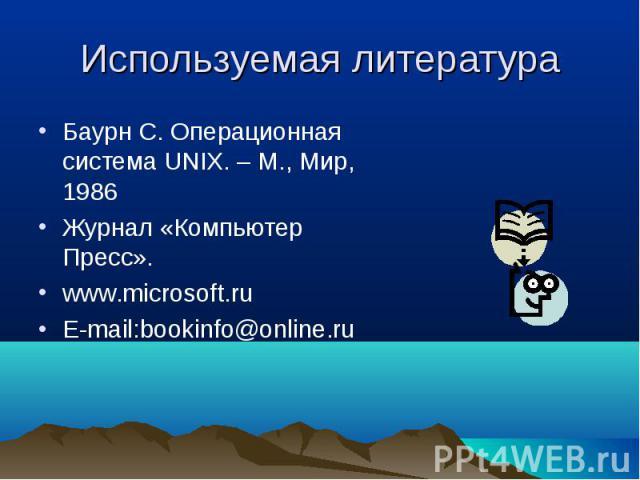 Используемая литература Баурн С. Операционная система UNIX. – М., Мир, 1986 Журнал «Компьютер Пресс». www.microsoft.ru E-mail:bookinfo@online.ru