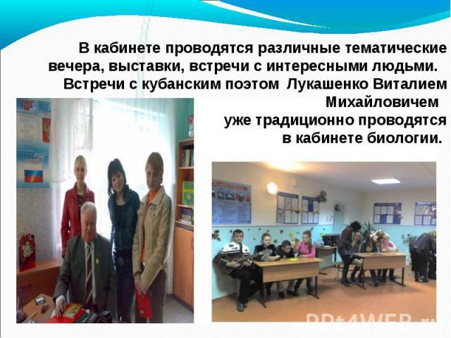 В кабинете проводятся различные тематические вечера, выставки, встречи с интересными людьми. Встречи с кубанским поэтом Лукашенко Виталием Михайловичем уже традиционно проводятся в кабинете биологии.