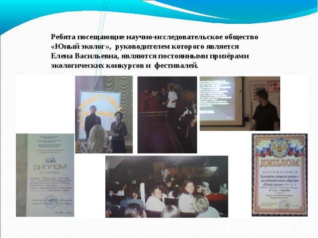 Ребята посещающие научно-исследовательское общество «Юный эколог», руководителем которого является Елена Васильевна, являются постоянными призёрами экологических конкурсов и фестивалей.