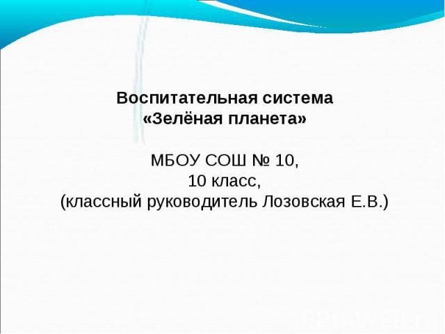 Воспитательная система «Зелёная планета» МБОУ СОШ № 10, 10 класс, (классный руководитель Лозовская Е.В.)