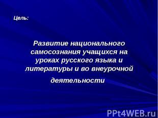 Цель: Развитие национального самосознания учащихся на уроках русского языка и ли