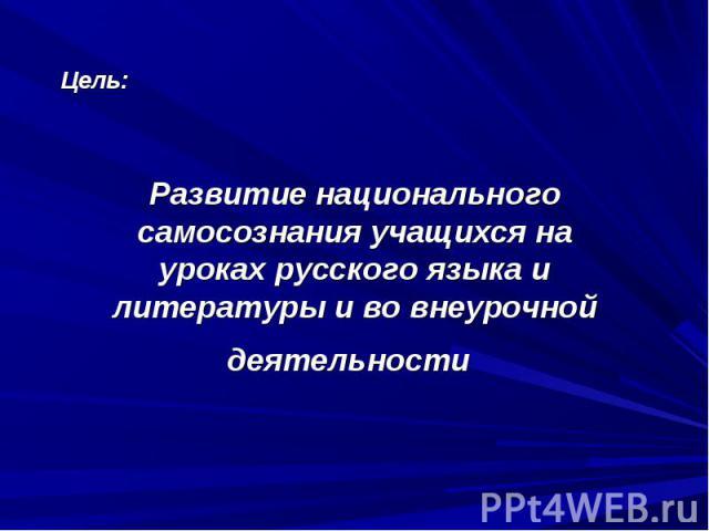 Цель: Развитие национального самосознания учащихся на уроках русского языка и литературы и во внеурочной деятельности