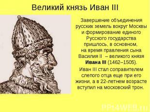 Великий князь Иван IIIЗавершение объединения русских земель вокруг Москвы и форм