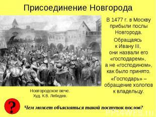 Присоединение НовгородаВ 1477 г. в Москву прибыли послы Новгорода.Обращаясь к Ив