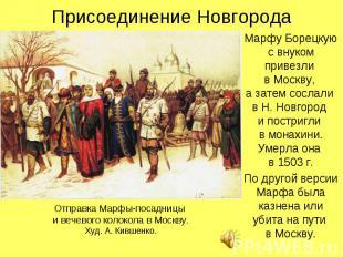 Присоединение НовгородаМарфу Борецкую с внуком привезли в Москву, а затем сослал