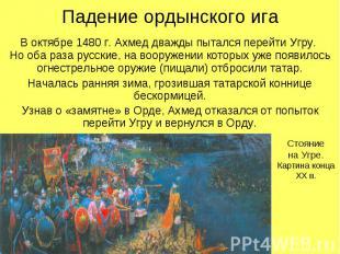 Падение ордынского игаВ октябре 1480 г. Ахмед дважды пытался перейти Угру. Но об