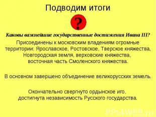 Подводим итогиКаковы важнейшие государственные достижения Ивана III?Присоединены