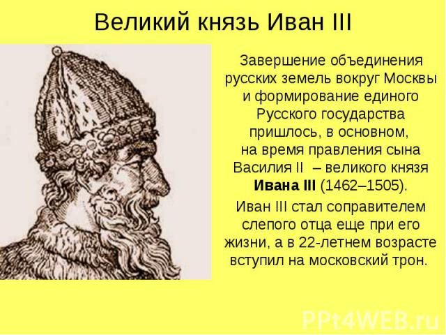 Великий князь Иван IIIЗавершение объединения русских земель вокруг Москвы и формирование единого Русского государства пришлось, в основном, на время правления сына Василия II – великого князя Ивана III (1462–1505).Иван III стал соправителем слепого …