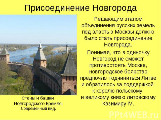 Присоединение НовгородаРешающим этапом объединения русских земель под властью Москвы должно было стать присоединение Новгорода.Понимая, что в одиночку Новгород не сможет противостоять Москве, новгородское боярство предпочло подчиниться Литвеи обрати…