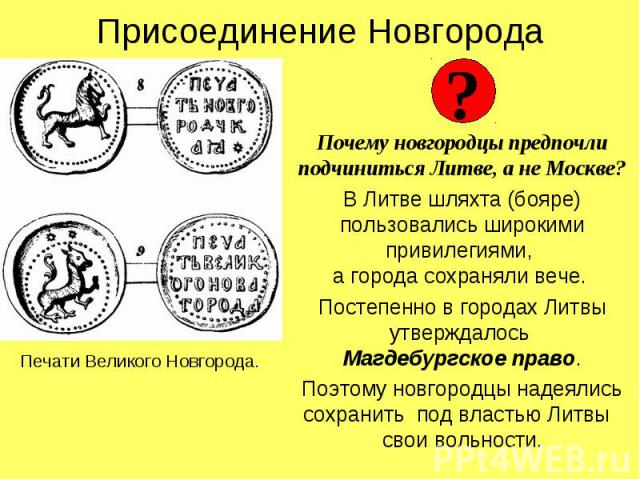 Присоединение НовгородаПочему новгородцы предпочли подчиниться Литве, а не Москве?В Литве шляхта (бояре) пользовались широкими привилегиями, а города сохраняли вече. Постепенно в городах Литвы утверждалось Магдебургское право.Поэтому новгородцы наде…