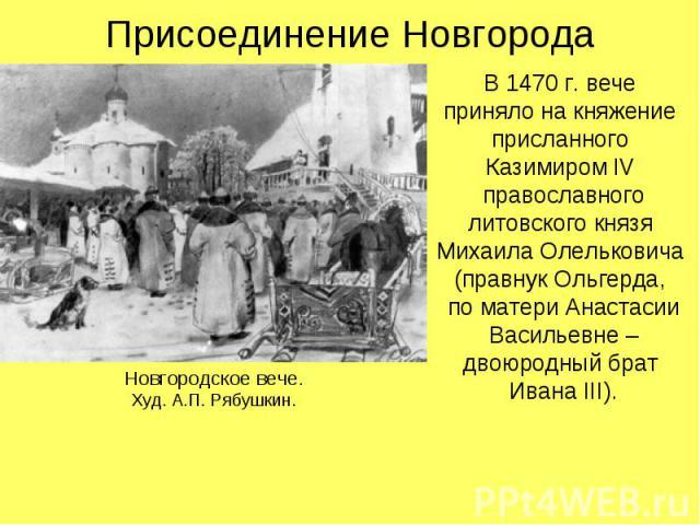 Присоединение НовгородаВ 1470 г. вече приняло на княжение присланного Казимиром IV православного литовского князя Михаила Олельковича (правнук Ольгерда, по матери Анастасии Васильевне – двоюродный брат Ивана III).
