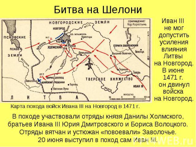 Битва на ШелониИван III не мог допустить усиления влияния Литвы на Новгород. В июне 1471 г. он двинул войска на Новгород.