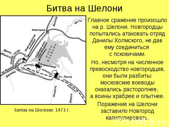 Битва на ШелониГлавное сражение произошло на р. Шелони. Новгородцы попытались атаковать отряд Данилы Холмского, не дав ему соединиться с псковичами.Но, несмотря на численное превосходство новгородцев, они были разбиты: московские воеводы оказались р…
