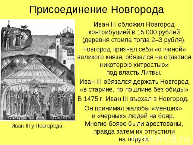Присоединение НовгородаИван III обложил Новгород контрибуцией в 15.000 рублей (деревня стоила тогда 2–3 рубля).Новгород признал себя «отчиной» великого князя, обязался не отдатися никоторою хитростью»под власть Литвы.Иван III обязался держать Новгор…