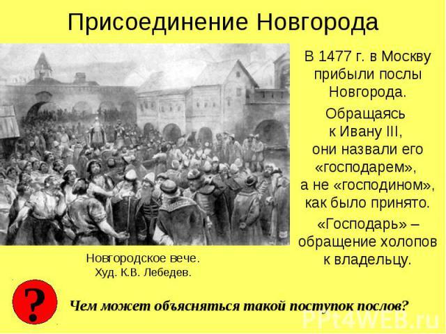 Присоединение НовгородаВ 1477 г. в Москву прибыли послы Новгорода.Обращаясь к Ивану III, они назвали его «господарем», а не «господином», как было принято.«Господарь» – обращение холопов к владельцу.