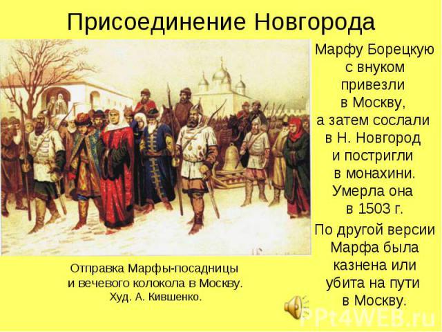 Присоединение НовгородаМарфу Борецкую с внуком привезли в Москву, а затем сослали в Н. Новгород и постригли в монахини. Умерла она в 1503 г.По другой версии Марфа была казнена или убита на пути в Москву.