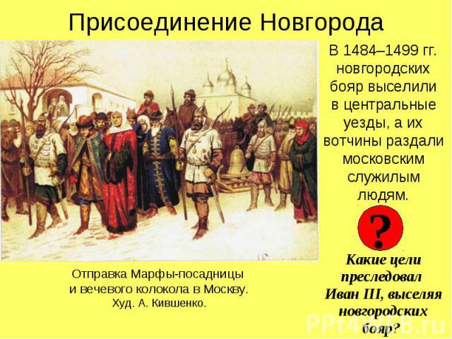 Присоединение НовгородаВ 1484–1499 гг. новгородских бояр выселилив центральные уезды, а их вотчины раздали московским служилым людям.Какие цели преследовал Иван III, выселяя новгородских бояр?
