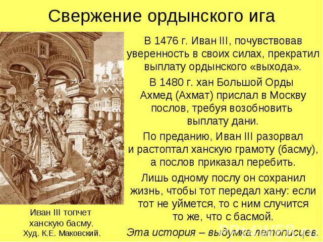 Свержение ордынского игаВ 1476 г. Иван III, почувствовав уверенность в своих силах, прекратил выплату ордынского «выхода».В 1480 г. хан Большой Орды Ахмед (Ахмат) прислал в Москву послов, требуя возобновить выплату дани.По преданию, Иван III разорва…