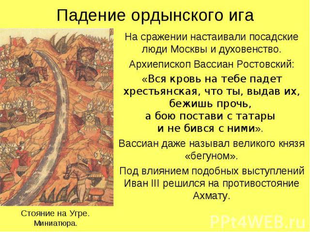 Падение ордынского игаНа сражении настаивали посадские люди Москвы и духовенство.Архиепископ Вассиан Ростовский:«Вся кровь на тебе падет хрестьянская, что ты, выдав их, бежишь прочь, а бою постави с татары и не бився с ними». Вассиан даже называл ве…