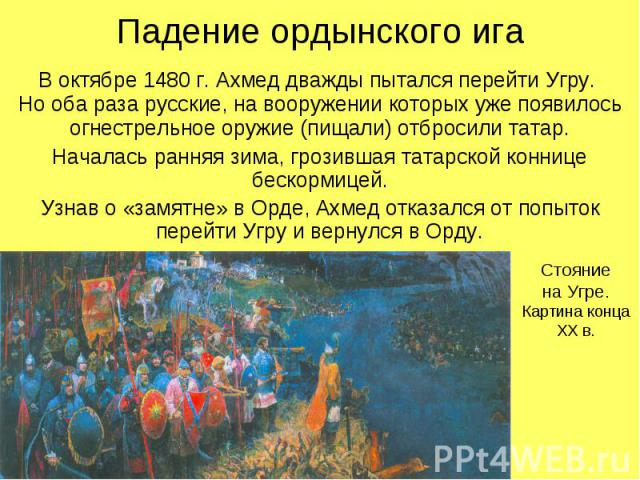 Падение ордынского игаВ октябре 1480 г. Ахмед дважды пытался перейти Угру. Но оба раза русские, на вооружении которых уже появилось огнестрельное оружие (пищали) отбросили татар.Началась ранняя зима, грозившая татарской коннице бескормицей.Узнав о «…