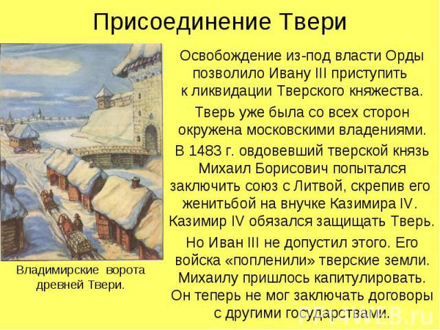 Присоединение ТвериОсвобождение из-под власти Орды позволило Ивану III приступить к ликвидации Тверского княжества.Тверь уже была со всех сторон окружена московскими владениями.В 1483 г. овдовевший тверской князь Михаил Борисович попытался заключить…